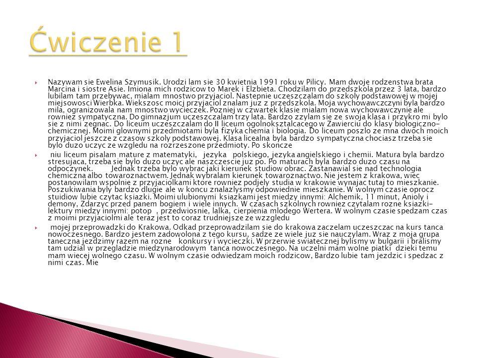 Nazywam sie Ewelina Szymusik. Urodzi lam sie 30 kwietnia 1991 roku w Pilicy. Mam dwoje rodzenstwa brata Marcina i siostre Asie. Imiona mich rodzicow t
