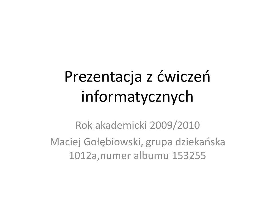 Prezentacja z ćwiczeń informatycznych Rok akademicki 2009/2010 Maciej Gołębiowski, grupa dziekańska 1012a,numer albumu 153255
