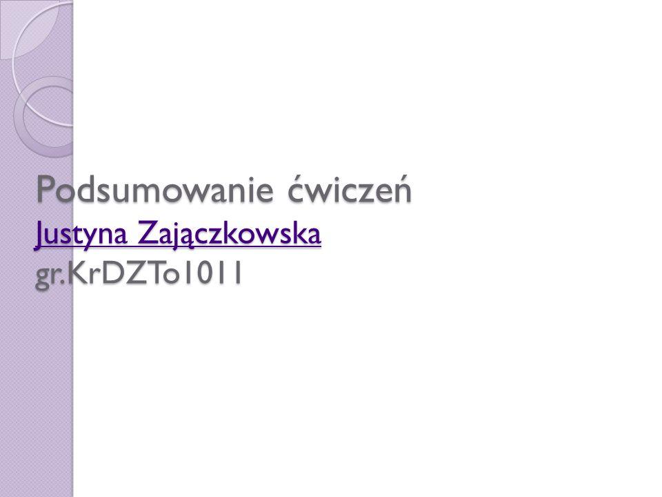 Podsumowanie ćwiczeń Justyna Zajączkowska gr.KrDZTo1011 Justyna Zajączkowska Justyna Zajączkowska