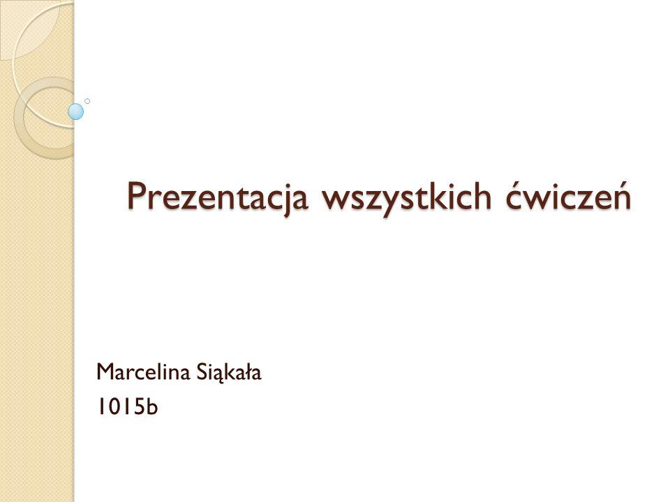 Prezentacja wszystkich ćwiczeń Marcelina Siąkała 1015b