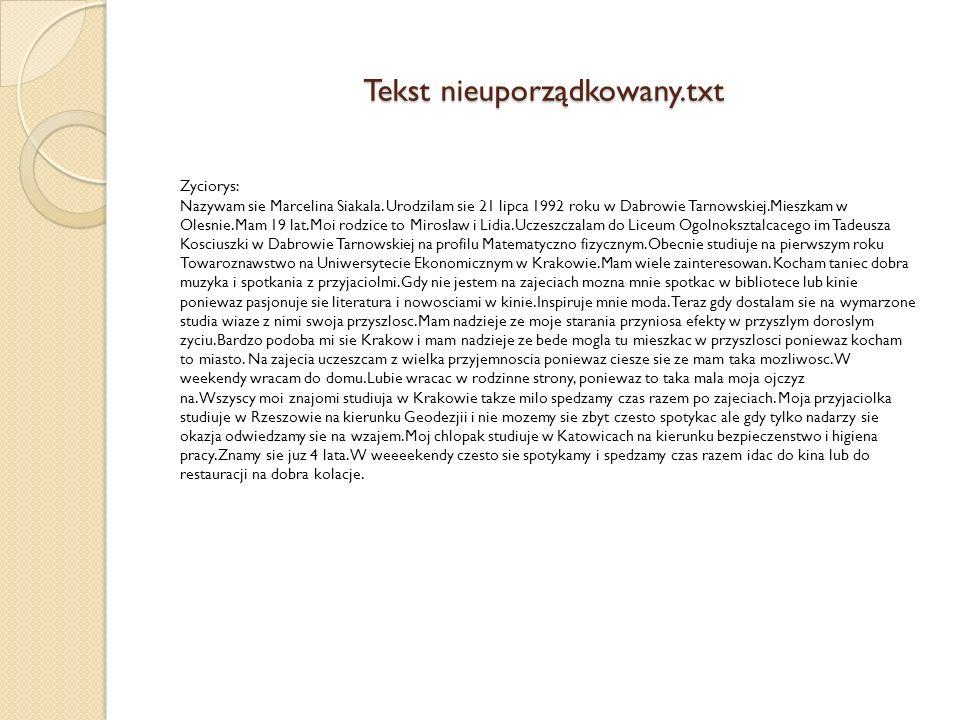 Tekst nieuporządkowany.txt Zyciorys: Nazywam sie Marcelina Siakala. Urodzilam sie 21 lipca 1992 roku w Dabrowie Tarnowskiej.Mieszkam w Olesnie.Mam 19