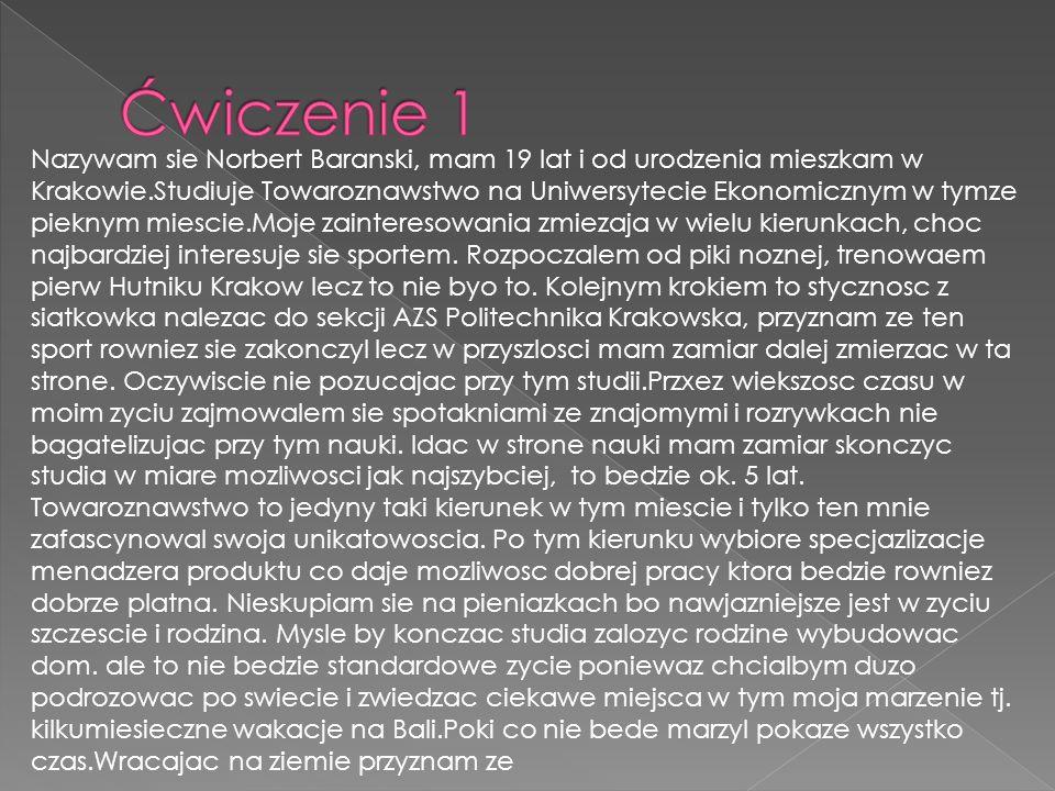 Nazywam sie Norbert Baranski, mam 19 lat i od urodzenia mieszkam w Krakowie.Studiuje Towaroznawstwo na Uniwersytecie Ekonomicznym w tymze pieknym mies