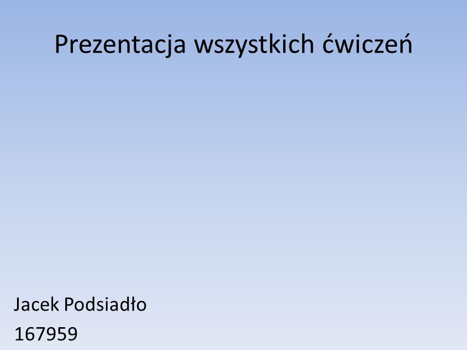 Prezentacja wszystkich ćwiczeń Jacek Podsiadło 167959