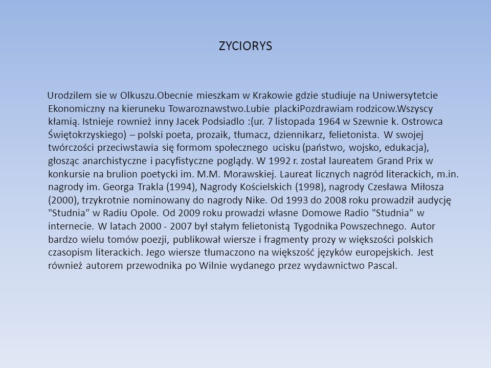 ZYCIORYS Urodzilem sie w Olkuszu.Obecnie mieszkam w Krakowie gdzie studiuje na Uniwersytetcie Ekonomiczny na kieruneku Towaroznawstwo.Lubie plackiPozd