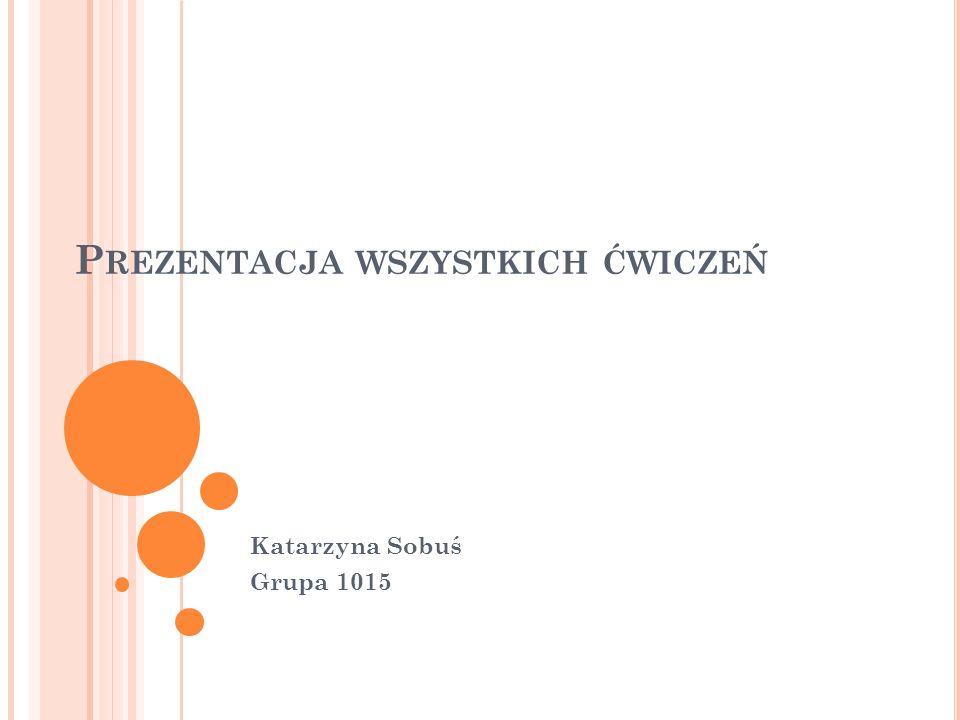P REZENTACJA WSZYSTKICH ĆWICZEŃ Katarzyna Sobuś Grupa 1015