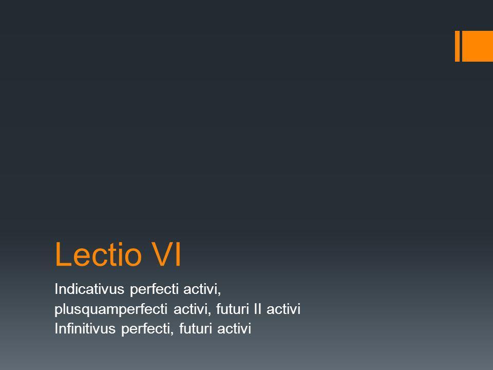 Lectio VI Indicativus perfecti activi, plusquamperfecti activi, futuri II activi Infinitivus perfecti, futuri activi