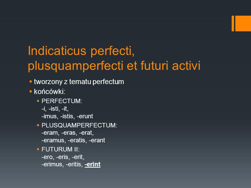 Indicaticus perfecti, plusquamperfecti et futuri activi tworzony z tematu perfectum końcówki: PERFECTUM: -i, -isti, -it, -imus, -istis, -erunt PLUSQUAMPERFECTUM: -eram, -eras, -erat, -eramus, -eratis, -erant FUTURUM II: -ero, -eris, -erit, -erimus, -eritis, -erint