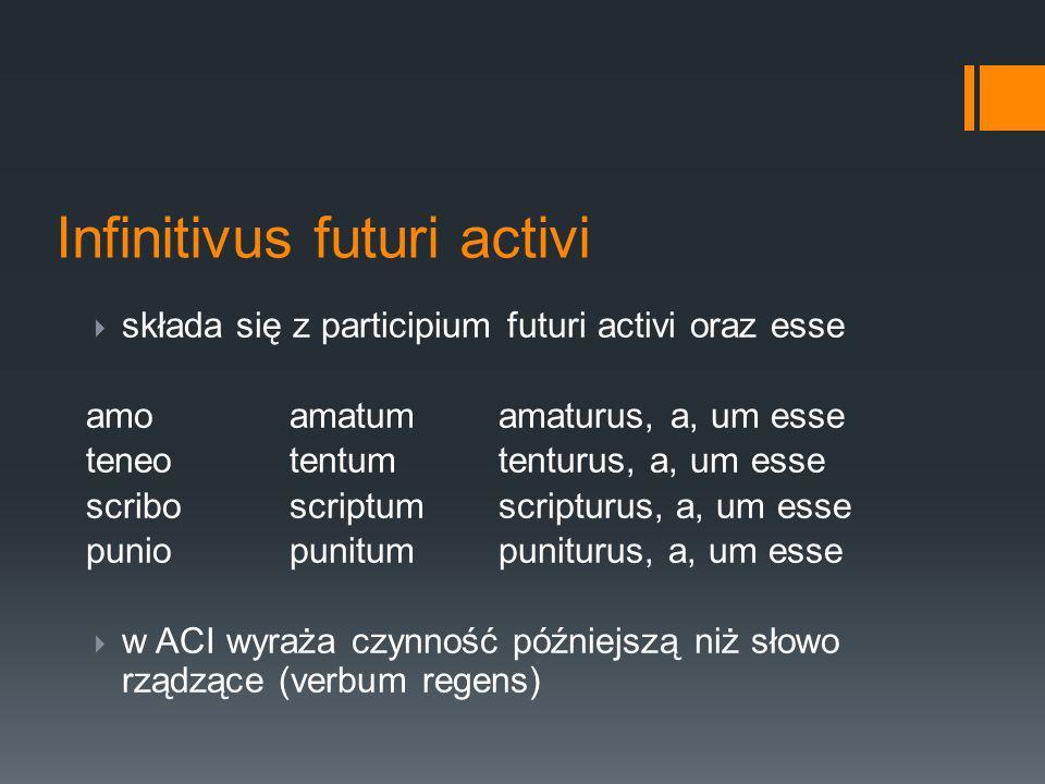 Infinitivus futuri activi składa się z participium futuri activi oraz esse amoamatumamaturus, a, um esse teneotentumtenturus, a, um esse scriboscriptumscripturus, a, um esse puniopunitumpuniturus, a, um esse w ACI wyraża czynność późniejszą niż słowo rządzące (verbum regens)