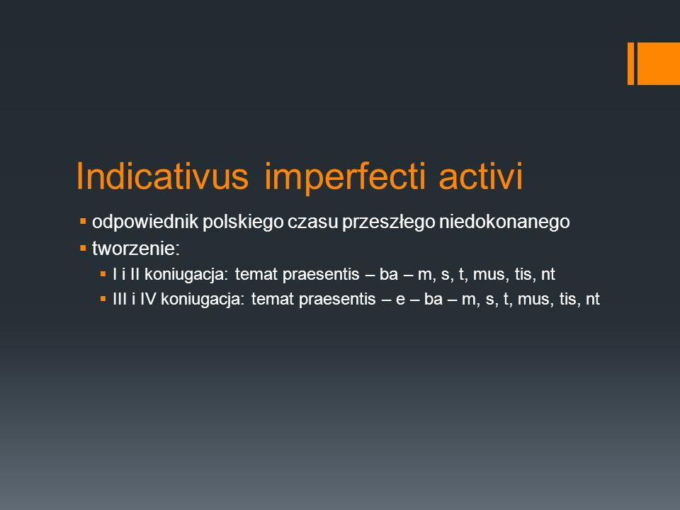 Indicativus imperfecti activi odpowiednik polskiego czasu przeszłego niedokonanego tworzenie: I i II koniugacja: temat praesentis – ba – m, s, t, mus, tis, nt III i IV koniugacja: temat praesentis – e – ba – m, s, t, mus, tis, nt