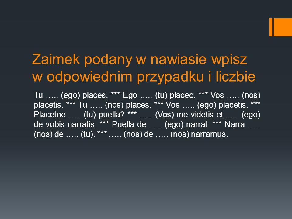Zaimek podany w nawiasie wpisz w odpowiednim przypadku i liczbie Tu ….. (ego) places. *** Ego ….. (tu) placeo. *** Vos ….. (nos) placetis. *** Tu …..