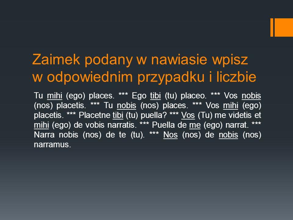 Zaimek podany w nawiasie wpisz w odpowiednim przypadku i liczbie Tu mihi (ego) places. *** Ego tibi (tu) placeo. *** Vos nobis (nos) placetis. *** Tu