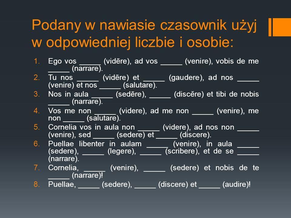 Podany w nawiasie czasownik użyj w odpowiedniej liczbie i osobie: 1.Ego vos _____ (vidēre), ad vos _____ (venire), vobis de me _____ (narrare). 2.Tu n