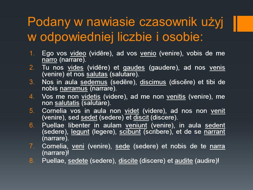 Podany w nawiasie czasownik użyj w odpowiedniej liczbie i osobie: 1.Ego vos video (vidēre), ad vos venio (venire), vobis de me narro (narrare). 2.Tu n