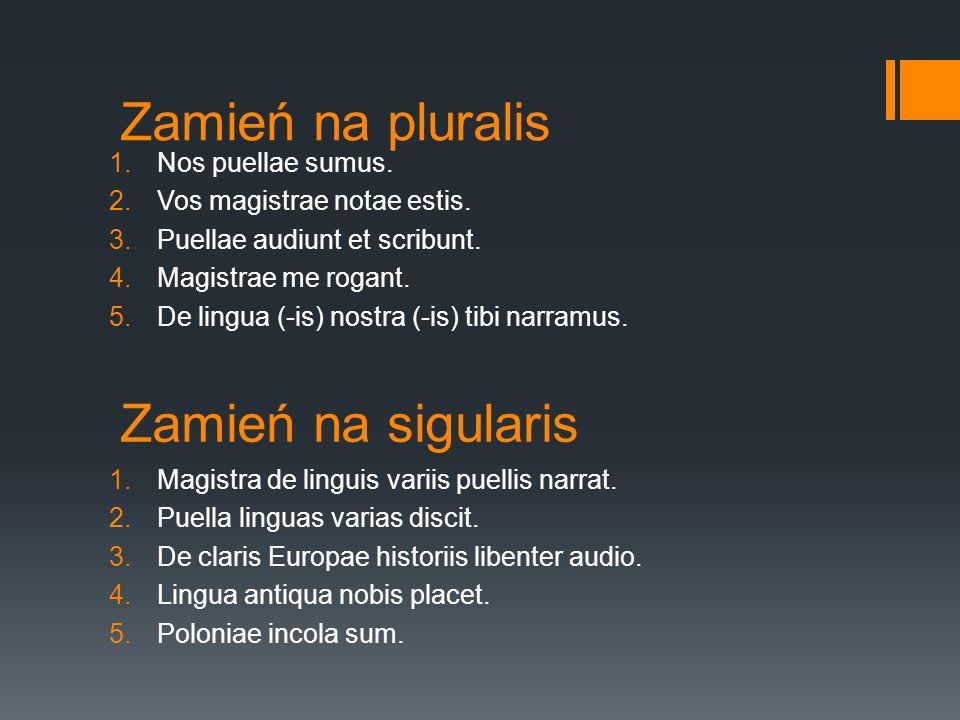 Zamień na sigularis 1.Nos puellae sumus. 2.Vos magistrae notae estis. 3.Puellae audiunt et scribunt. 4.Magistrae me rogant. 5.De lingua (-is) nostra (