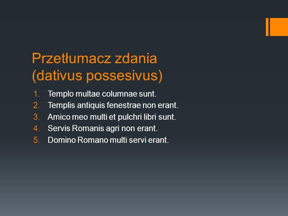 Przetłumacz zdania (dativus possesivus) 1.Templo multae columnae sunt. 2.Templis antiquis fenestrae non erant. 3.Amico meo multi et pulchri libri sunt