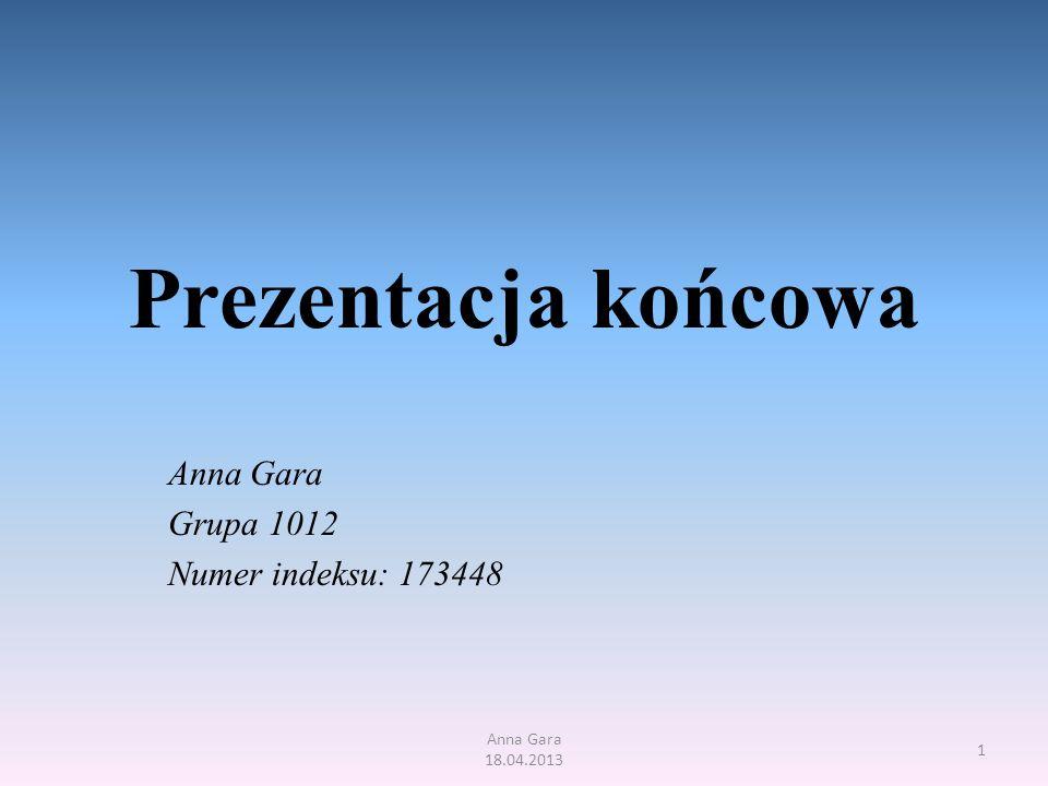 Prezentacja końcowa Anna Gara Grupa 1012 Numer indeksu: 173448 Anna Gara 18.04.2013 1
