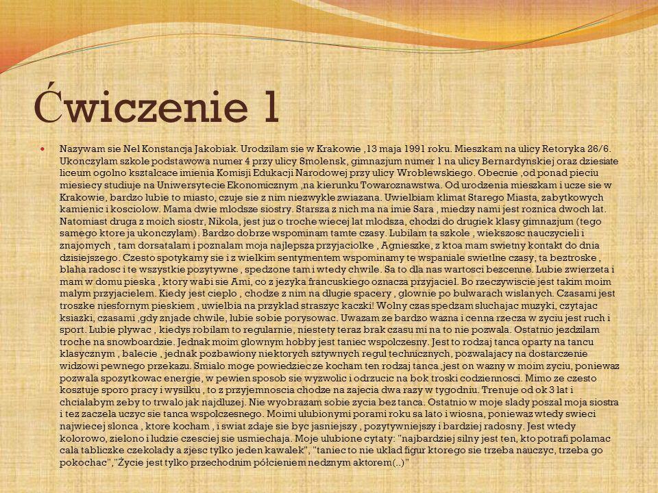 Ć wiczenie 1 Nazywam sie Nel Konstancja Jakobiak. Urodzilam sie w Krakowie,13 maja 1991 roku.