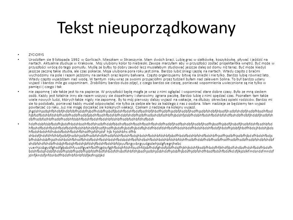 Tekst nieuporządkowany ZYCIORYS Urodziłam sie 9 listopada 1992 w Gorlicach. Mieszkam w Strzeszynie. Mam dwóch braci. Lubię grac w siatkówkę, koszykówk