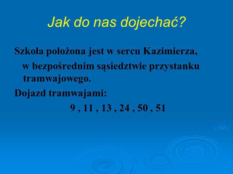 Jak do nas dojechać? Szkoła położona jest w sercu Kazimierza, w bezpośrednim sąsiedztwie przystanku tramwajowego. Dojazd tramwajami: 9, 11, 13, 24, 50