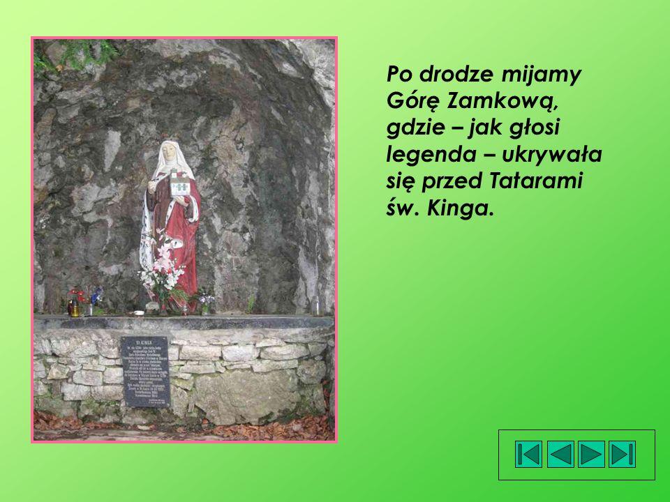 Po drodze mijamy Górę Zamkową, gdzie – jak głosi legenda – ukrywała się przed Tatarami św. Kinga.