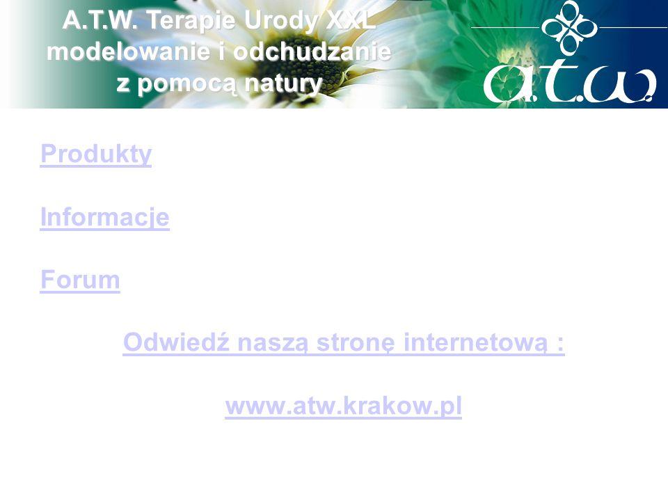 Produkty Informacje Forum Odwiedź naszą stronę internetową : www.atw.krakow.pl A.T.W. Terapie Urody XXL modelowanie i odchudzanie z pomocą natury