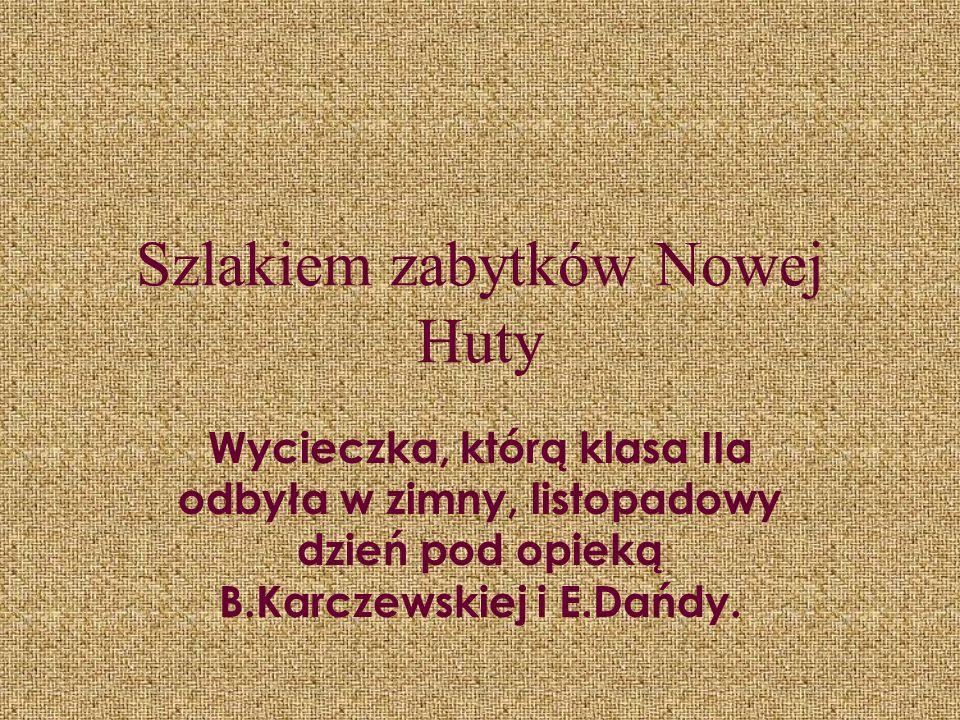 Szlakiem zabytków Nowej Huty Wycieczka, którą klasa IIa odbyła w zimny, listopadowy dzień pod opieką B.Karczewskiej i E.Dańdy.