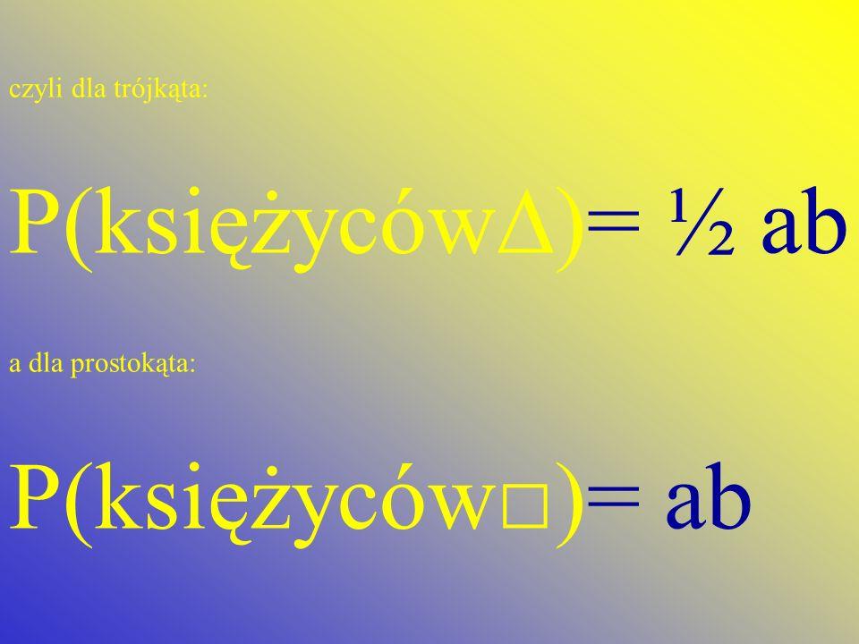 czyli dla trójkąta: P(księżyców)= ½ ab a dla prostokąta: P(księżyców)= ab