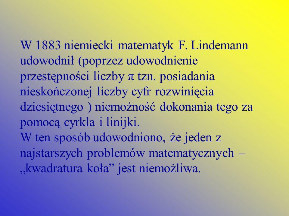 W 1883 niemiecki matematyk F. Lindemann udowodnił (poprzez udowodnienie przestępności liczby π tzn. posiadania nieskończonej liczby cyfr rozwinięcia d
