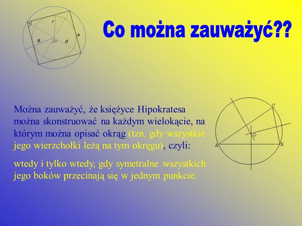 Można zauważyć, że księżyce Hipokratesa można skonstruować na każdym wielokącie, na którym można opisać okrąg (tzn. gdy wszystkie jego wierzchołki leż