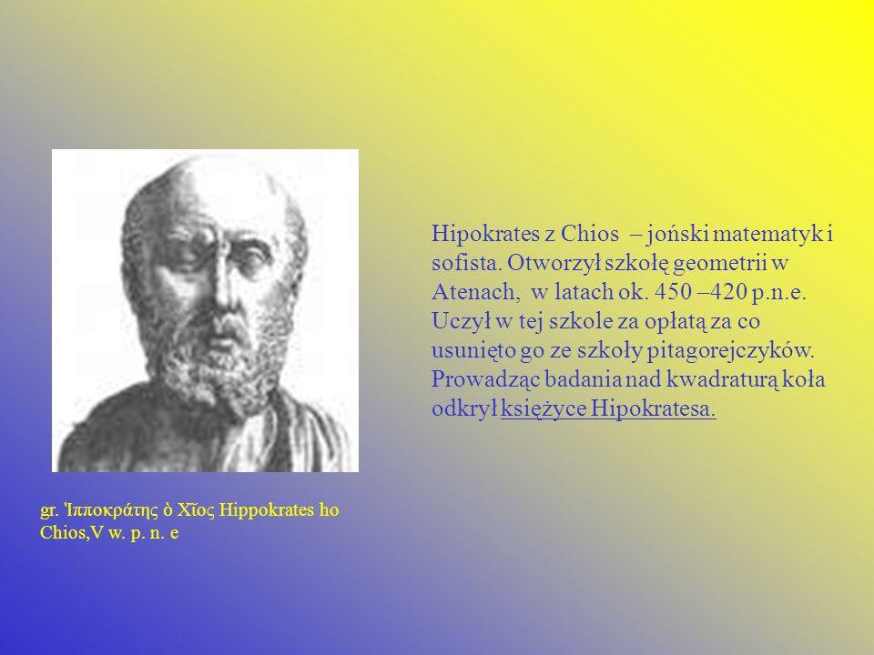 Hipokrates z Chios – joński matematyk i sofista. Otworzył szkołę geometrii w Atenach, w latach ok. 450 –420 p.n.e. Uczył w tej szkole za opłatą za co