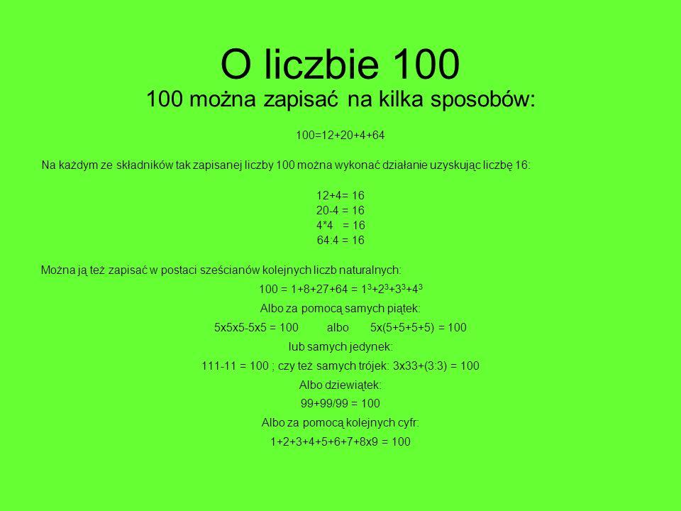 O liczbie 100 100 można zapisać na kilka sposobów: 100=12+20+4+64 Na każdym ze składników tak zapisanej liczby 100 można wykonać działanie uzyskując l