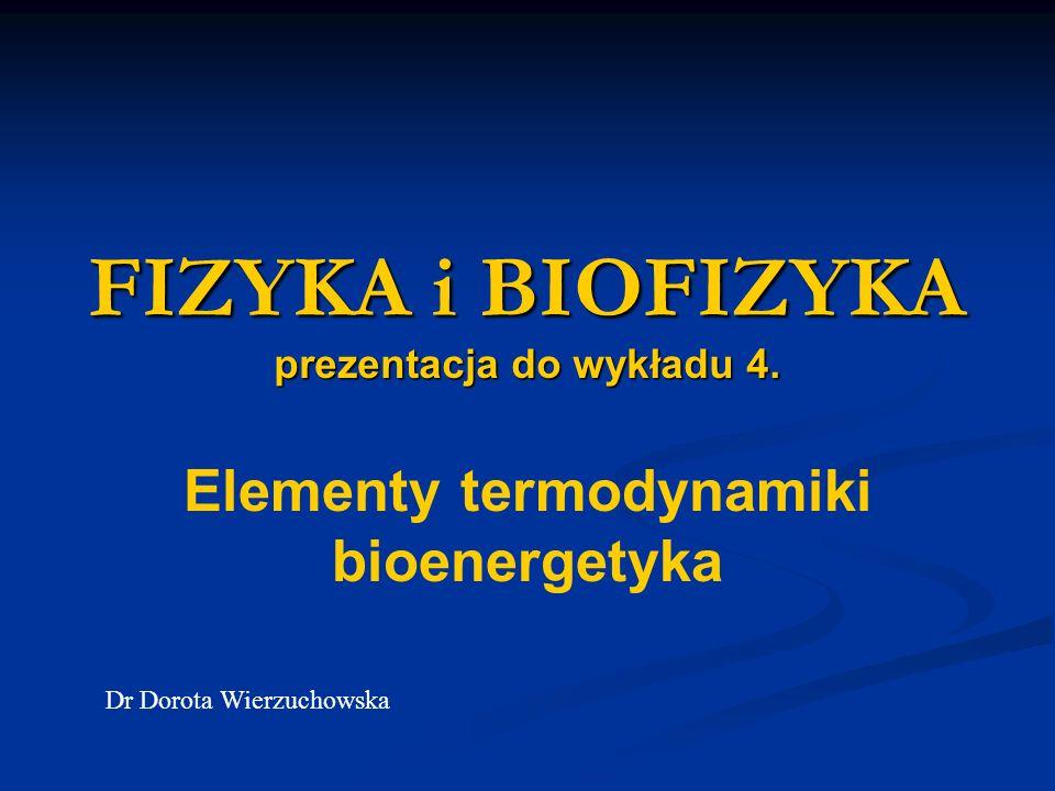 FIZYKA i BIOFIZYKA prezentacja do wykładu 4. Elementy termodynamiki bioenergetyka Dr Dorota Wierzuchowska