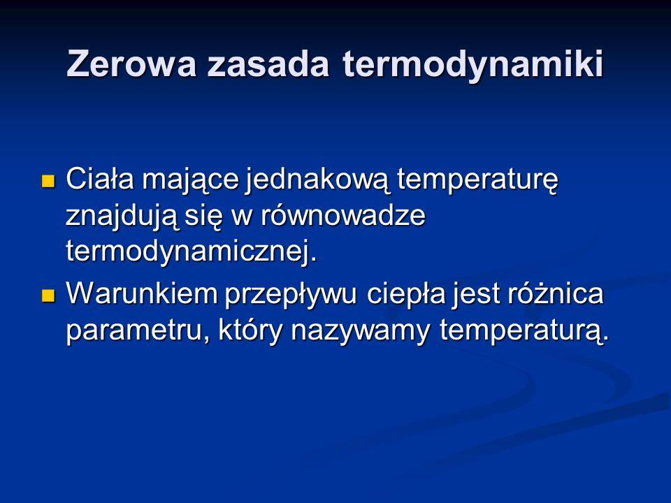 Zerowa zasada termodynamiki Ciała mające jednakową temperaturę znajdują się w równowadze termodynamicznej. Ciała mające jednakową temperaturę znajdują