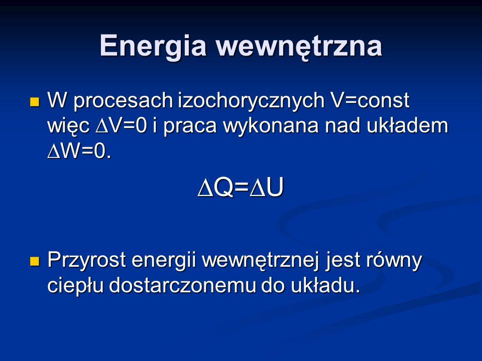 Energia wewnętrzna W procesach izochorycznych V=const więc V=0 i praca wykonana nad układem W=0. W procesach izochorycznych V=const więc V=0 i praca w