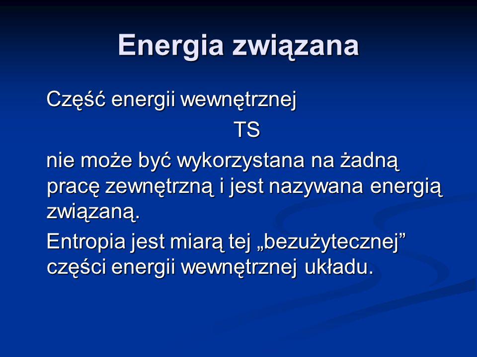 Energia związana Część energii wewnętrznej Część energii wewnętrznej TS TS nie może być wykorzystana na żadną pracę zewnętrzną i jest nazywana energią