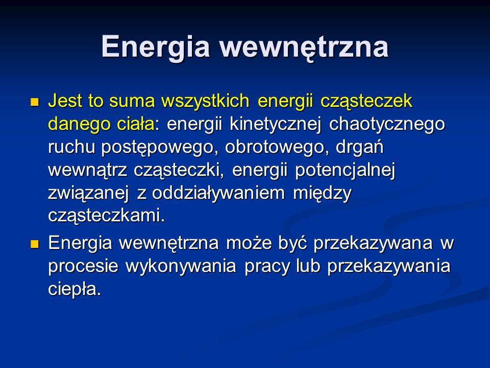 Energia wewnętrzna Jest to suma wszystkich energii cząsteczek danego ciała: energii kinetycznej chaotycznego ruchu postępowego, obrotowego, drgań wewn