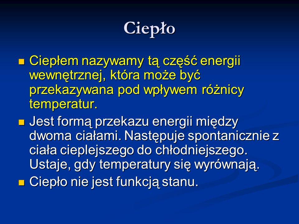 Ciepło Ciepłem nazywamy tą część energii wewnętrznej, która może być przekazywana pod wpływem różnicy temperatur. Ciepłem nazywamy tą część energii we
