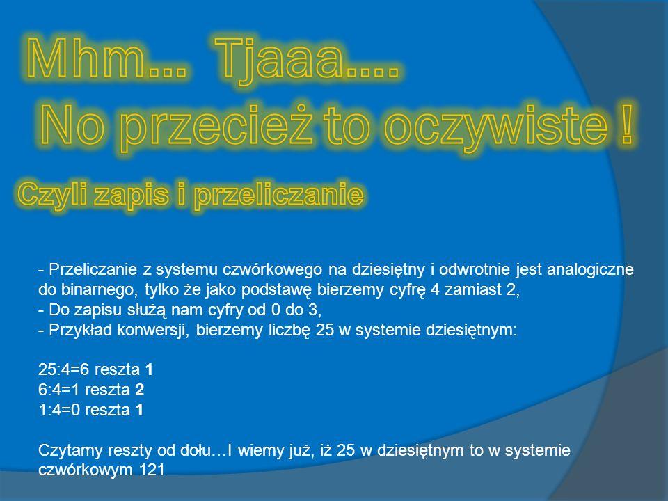 - Przeliczanie z systemu czwórkowego na dziesiętny i odwrotnie jest analogiczne do binarnego, tylko że jako podstawę bierzemy cyfrę 4 zamiast 2, - Do