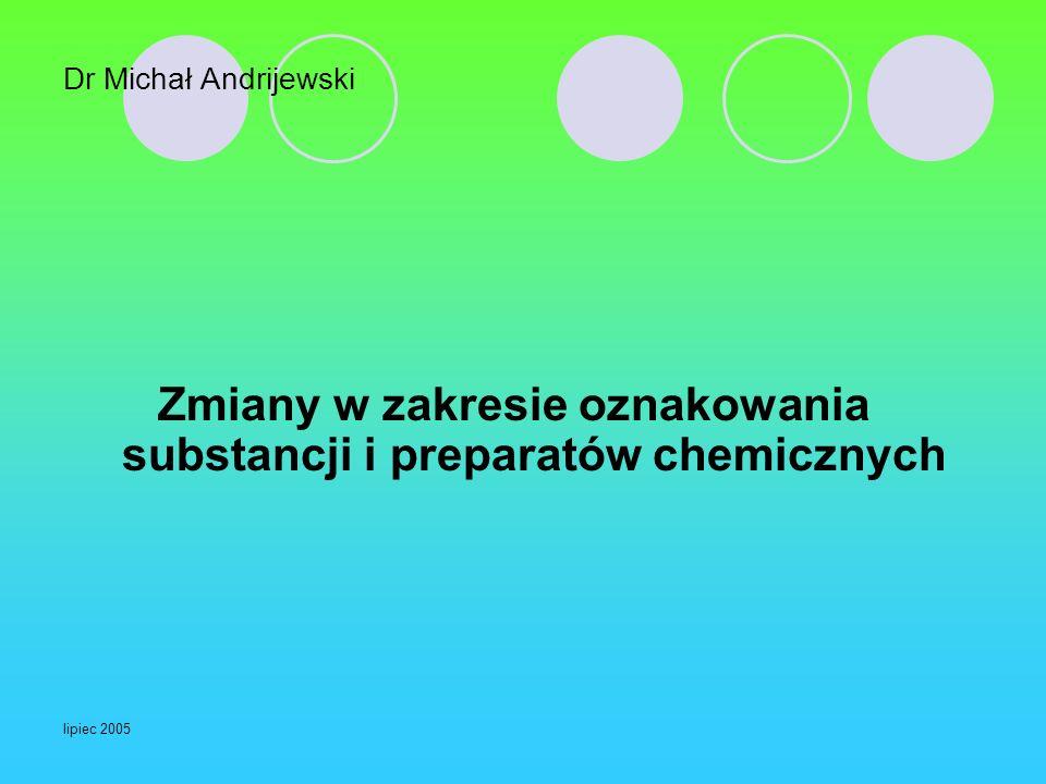 lipiec 2005 Dr Michał Andrijewski Zmiany w zakresie oznakowania substancji i preparatów chemicznych