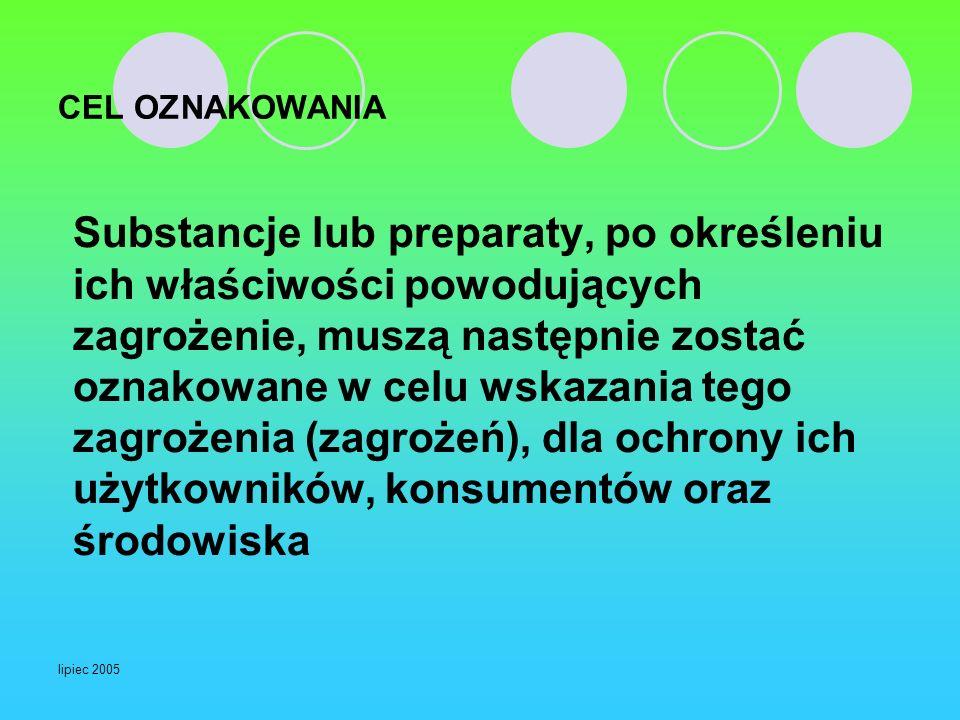 lipiec 2005 CEL OZNAKOWANIA Substancje lub preparaty, po określeniu ich właściwości powodujących zagrożenie, muszą następnie zostać oznakowane w celu