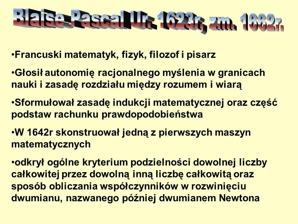 Francuski matematyk, fizyk, filozof i pisarz Głosił autonomię racjonalnego myślenia w granicach nauki i zasadę rozdziału między rozumem i wiarą Sformułował zasadę indukcji matematycznej oraz część podstaw rachunku prawdopodobieństwa W 1642r skonstruował jedną z pierwszych maszyn matematycznych odkrył ogólne kryterium podzielności dowolnej liczby całkowitej przez dowolną inną liczbę całkowitą oraz sposób obliczania współczynników w rozwinięciu dwumianu, nazwanego później dwumianem Newtona