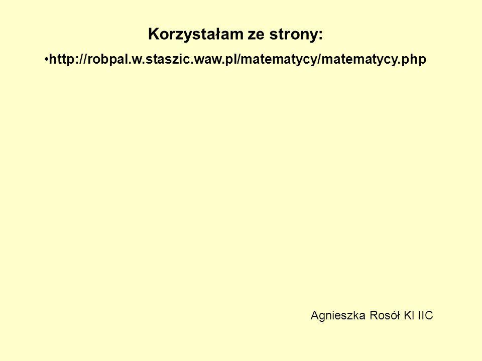 Korzystałam ze strony: http://robpal.w.staszic.waw.pl/matematycy/matematycy.php Agnieszka Rosół Kl IIC