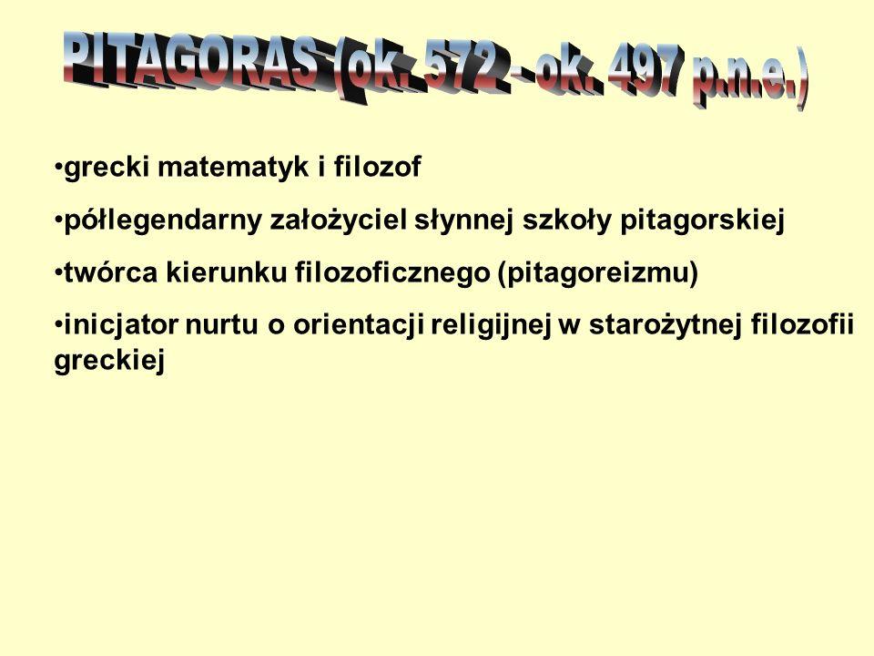 grecki matematyk i filozof półlegendarny założyciel słynnej szkoły pitagorskiej twórca kierunku filozoficznego (pitagoreizmu) inicjator nurtu o orient