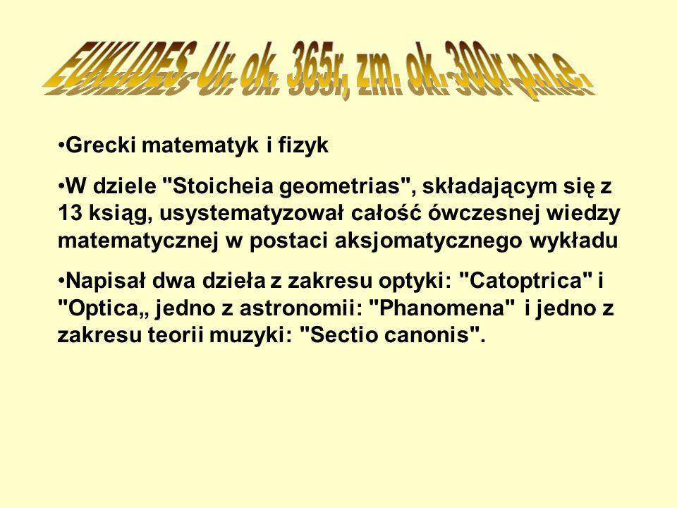 Grecki matematyk i fizyk W dziele Stoicheia geometrias , składającym się z 13 ksiąg, usystematyzował całość ówczesnej wiedzy matematycznej w postaci aksjomatycznego wykładu Napisał dwa dzieła z zakresu optyki: Catoptrica i Optica jedno z astronomii: Phanomena i jedno z zakresu teorii muzyki: Sectio canonis .