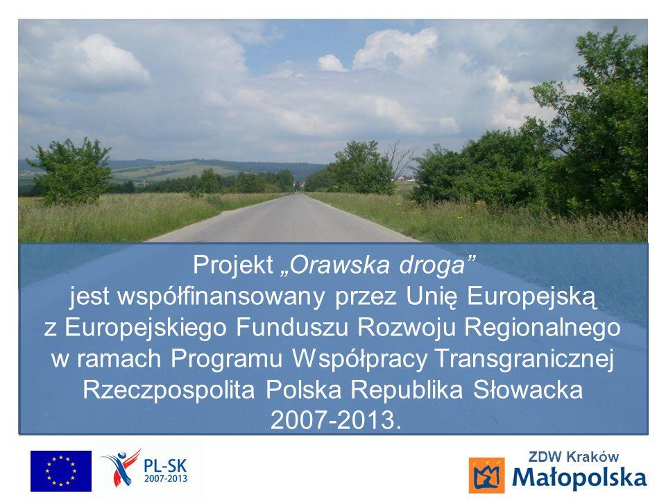 ZDW Kraków Projekt Orawska droga jest współfinansowany przez Unię Europejską z Europejskiego Funduszu Rozwoju Regionalnego w ramach Programu Współpracy Transgranicznej Rzeczpospolita Polska Republika Słowacka 2007-2013.