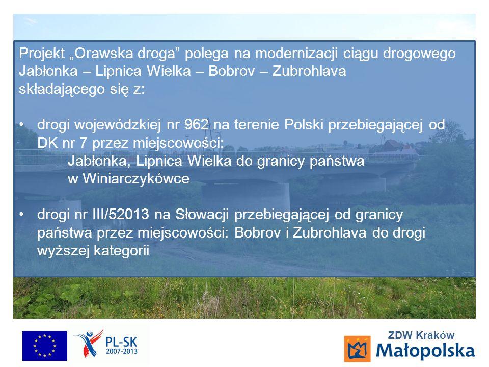 ZDW Kraków Projekt Orawska droga polega na modernizacji ciągu drogowego Jabłonka – Lipnica Wielka – Bobrov – Zubrohlava składającego się z: drogi wojewódzkiej nr 962 na terenie Polski przebiegającej od DK nr 7 przez miejscowości: Jabłonka, Lipnica Wielka do granicy państwa w Winiarczykówce drogi nr III/52013 na Słowacji przebiegającej od granicy państwa przez miejscowości: Bobrov i Zubrohlava do drogi wyższej kategorii