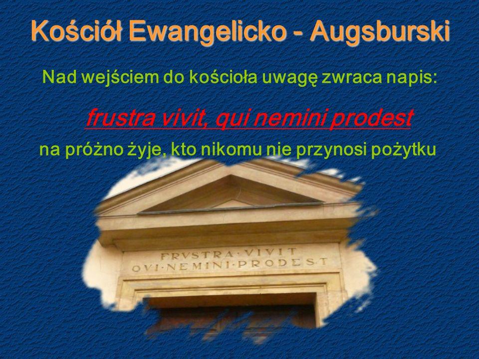 Kościół Ewangelicko - Augsburski Nad wejściem do kościoła uwagę zwraca napis: frustra vivit, qui nemini prodest na próżno żyje, kto nikomu nie przynosi pożytku