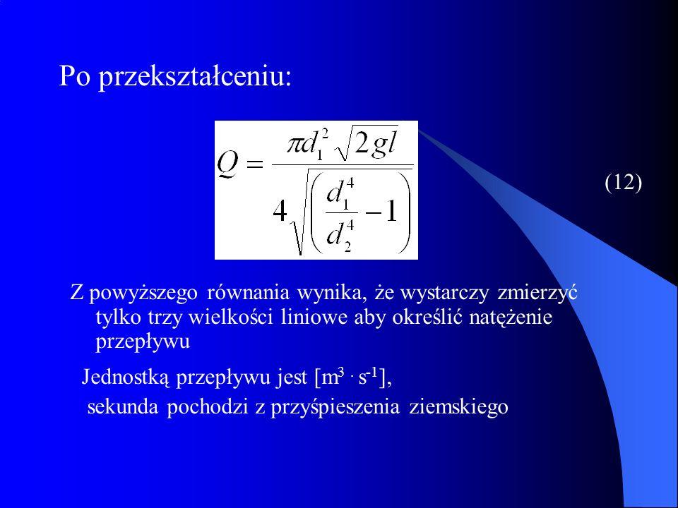 (12) Po przekształceniu: Z powyższego równania wynika, że wystarczy zmierzyć tylko trzy wielkości liniowe aby określić natężenie przepływu Jednostką p