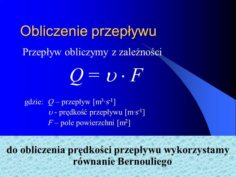 Obliczenie przepływu Przepływ obliczymy z zależności do obliczenia prędkości przepływu wykorzystamy równanie Bernouliego Q = F gdzie: Q – przepływ [m 3 ·s -1 ] - prędkość przepływu [m·s -1 ] F – pole powierzchni [m 2 ]