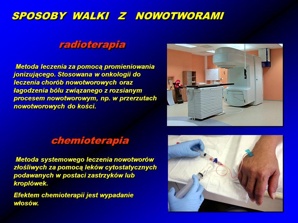 SPOSOBY WALKI Z NOWOTWORAMI radioterapia Metoda leczenia za pomocą promieniowania jonizującego. Stosowana w onkologii do leczenia chorób nowotworowych
